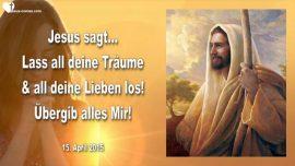 2015-04-15 - Lass all deine Traeume los-Lass deine Lieben los-Uebergib alles Mir-Liebesbrief von Jesus