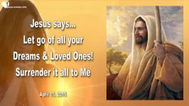 2015-04-15 - Let go of your Dreams Family Friends-Surrender it to Me-Love Letter from Jesus