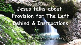 2015-04-22 - Jesus speaks about the Provision for the left behind and gives Instructions