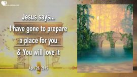 2015-04-26 - I have gone to prepare a place for you-Bride of Christ-Love Letter from Jesus