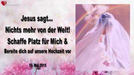 2015-05-10 - Nichts mehr von der Welt-Schaffe Platz fuer Mich-Bereite dich auf unsere Hochzeit vor-Liebesbrief von Jesus