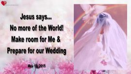 2015-05-10 - No more of the World-Make room for Me-Preparefor our Wedding-Love Letter from Jesus
