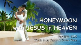 2015-05-12 - Honeymoon with Jesus in Heaven