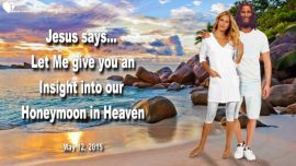 2015-05-12 - Honeymoon with Jesus in Heaven-Rapture Bride of Christ-The Lords Bride-Love Letter from Jesus