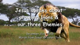 2015-12-31 - Jesus speaks about prowling Lions and our three Enemies
