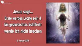 2016-01-02 - Erste werden Letzte sein-Ein gequetschtes Schilfrohr werde ICh nicht brechen-Liebesbrief von Jesus