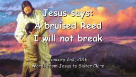 2016-01-02 - Jesus says - A bruised Reed I will not break