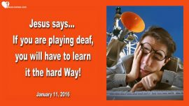 2016-01-11 - If you are playing deaf-Learning the hard Way-Obedience-Conscience-Love Letter from Jesus