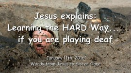 2016-01-11- JESUS Explains - Learning the HARD Way if you are playing deaf