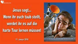 2016-01-11 - Wenn ihr euch taub stellt-Auf die harte Tour lernen-Gehorsam-Gewissen-Liebesbrief von Jesus
