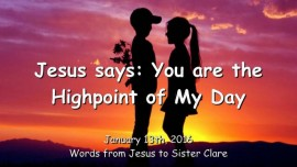 2016-01-13 - Jesus says - You are the Highpoint of My Day