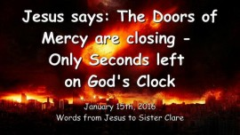 2016-01-15 - Jesus says - The Doors of Mercy are closing - Only Seconds left on Gods Clock