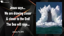 2016-01-18 - We are drawing closer and closer to the End-The sea will rage-Love Letter from Jesus