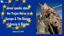 2016-01-22 - The Trojan Horse Immigration Europe-Danger-Gossip-Calumny-Slander-Love Letter from Jesus