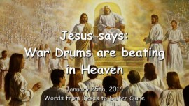 2016-01-25 - Jesus says - War Drums are beating in Heaven