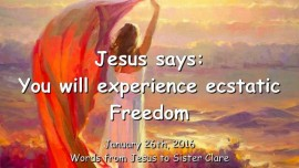 2016-01-26 - Jesus says - You will experience ecstatic Freedom
