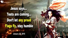 2016-01-28 - Trials Tests are coming-Let no proud Flags fly-stay humble-humility-Love Letter from Jesus
