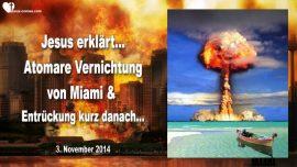 2014-11-03 - Atomkrieg-3 Weltkrieg-Atomare Vernichtung von Miami-Entruckung Braut Christi-Liebesbrief von Jesus