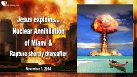 2014-11-03 - Nuclear War-World War 3-Nuclear Annihilation of Miami-Rapture Bride of Christ-Love Letter from Jesus