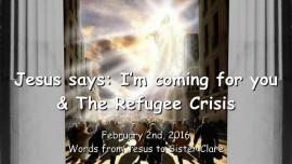 2016-02-02 - Jesus says - I am coming for you and the Refugee Crisis