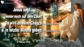 2016-02-08 - Immer noch auf dem Zaun-Keine Chance in letzter Minute-Entruckung-Liebesbrief von Jesus