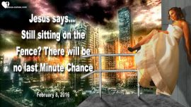 2016-02-08 - Still sitting on the Fence-No Last Minute Chance for Rapture-Love Letter from Jesus