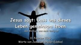 2016-02-11 - Jesus sagt - Lass uns dieses Leben gemeinsam leben - Das Wenige was verbleibt