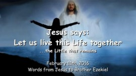 2016-02-11 - Jesus says - Let us live this Life together - The Little that remains