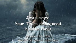 2016-02-12 - Jesus says - Your Tears are stored in Golden Flasks