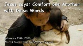 2016-02-13 - Jesus says - Comfort one another with these Words