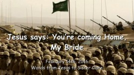 2016-02-14 - Jesus says - You are coming home My Bride