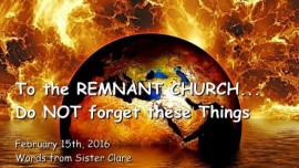 2016-02-15 - To the Remnant Church written of in the Book of Revelation - Do not forget these Things
