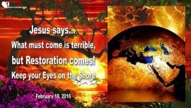 2016-02-18 - What must come is terrible-Mark of the Beast-Restoration-Hope for the left behind-Love Letter from Jesus