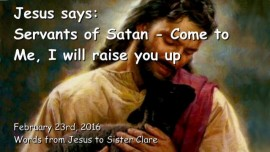 2016-02-23 - Jesus says - Servants of Satan - Come to Me - I will raise you up - Loveletter from Jesus