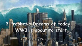 2016-02-24 - 3 Prophetic Dreams of TODAY - WorldWar 3 is about to begin