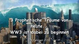 2016-02-24 - 3 Prophetische Traeume von HEUTE - Der dritte Weltkrieg ist dabei zu beginnen