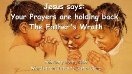 2016-02-25 - Jesus says - Your Prayers are holding back the Fathers Wrath-1280
