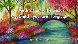 2015-04-03 - A Meditation with Jesus - My Child, you are forgiven1