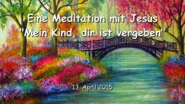 2015-04-03 - Eine Meditation mit Jesus - Mein Kind dir ist vergeben