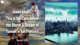 2016-03-02 - Mega Tsunami San Francisco-Calm before the Storm-Rapture-Saving Souls-Love Letter from Jesus