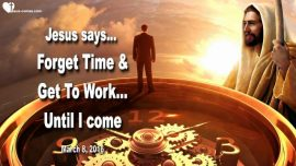 2016-03-08 - Forget time-Get to work-Until Jesus is coming-Love Letter from Jesus Christ