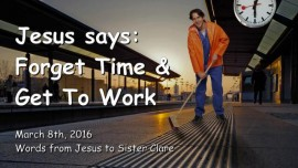 2016-03-08 - Jesus says - Forget time and get to work - LoveLetter from Jesus