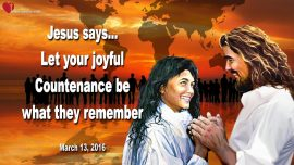 2016-03-13 - Remember your Joy-A joyful Countenance-Love Letter from Jesus Christ