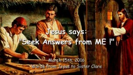 2016-03-15 - Jesus says - Seek Answers from Me