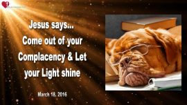 2016-03-18 - Come out of your Complacency-Let your Light shine-End of the World-Rapture-Love Letter from Jesus-
