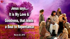 2016-03-20 - My Love Goodness leads a Soul to Repentance-Love Letter from Jesus Christ