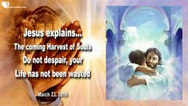 2016-03-23 - The coming Harvest of Souls-Do not despair-Life wasted-Love Letter from Jesus Christ