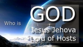 Who is God Jesus Jevohah Lord of Hosts