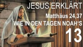 13-Schrifttext Erklaerungen Jakob Lorber-Jesus erklaert Matthaeus-24-37-Wie in den Tagend Noahs