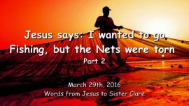 2016-03-29 - Jesus says - I wanted to go Fishing, but the Nets were torn - Part 2